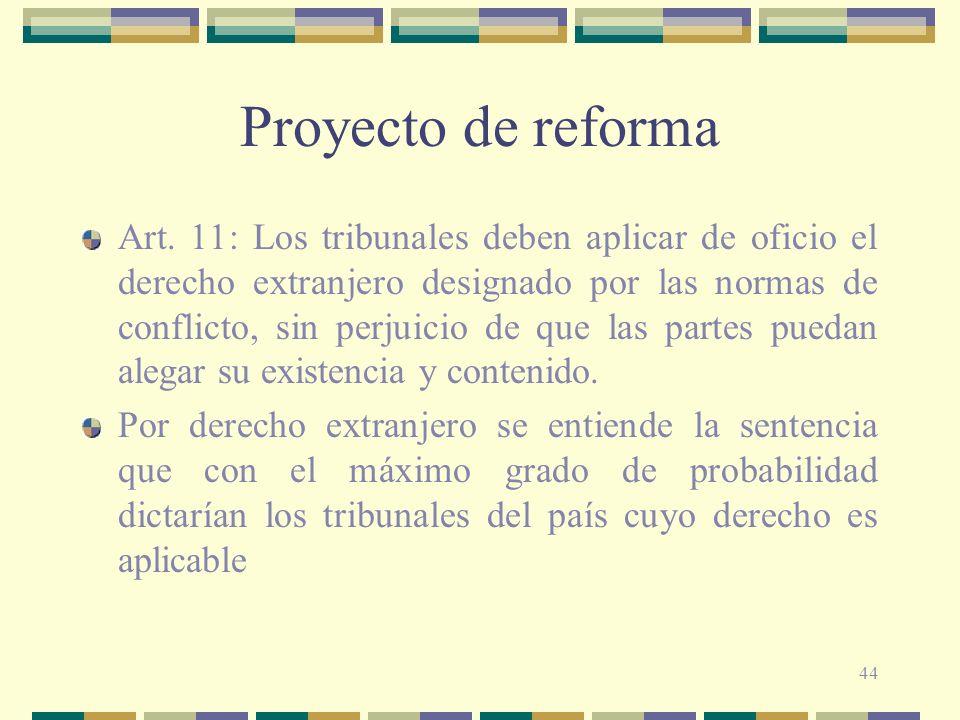 44 Proyecto de reforma Art. 11: Los tribunales deben aplicar de oficio el derecho extranjero designado por las normas de conflicto, sin perjuicio de q