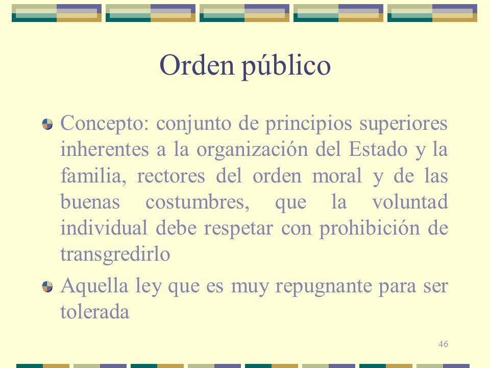 46 Orden público Concepto: conjunto de principios superiores inherentes a la organización del Estado y la familia, rectores del orden moral y de las b