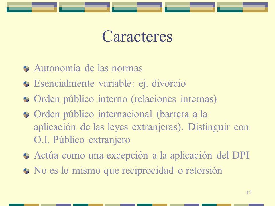 47 Caracteres Autonomía de las normas Esencialmente variable: ej. divorcio Orden público interno (relaciones internas) Orden público internacional (ba