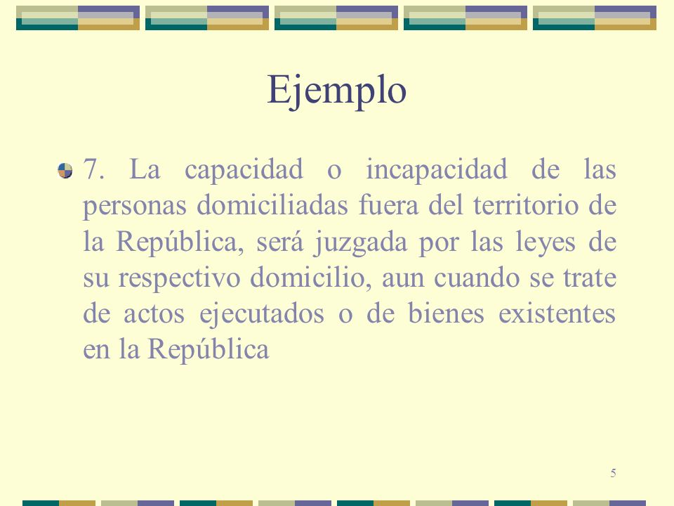 5 Ejemplo 7. La capacidad o incapacidad de las personas domiciliadas fuera del territorio de la República, será juzgada por las leyes de su respectivo
