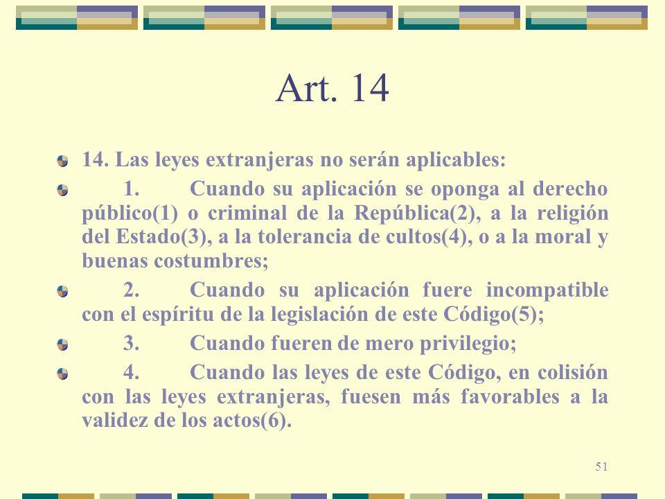 51 Art. 14 14. Las leyes extranjeras no serán aplicables: 1.Cuando su aplicación se oponga al derecho público(1) o criminal de la República(2), a la r