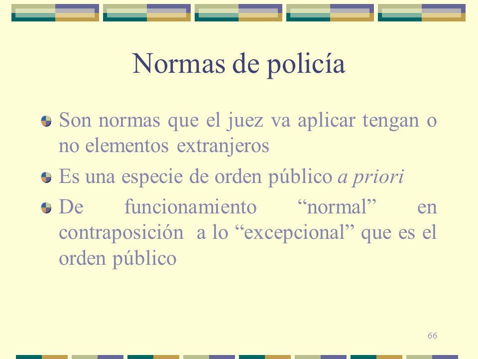 66 Normas de policía Son normas que el juez va aplicar tengan o no elementos extranjeros Es una especie de orden público a priori De funcionamiento no