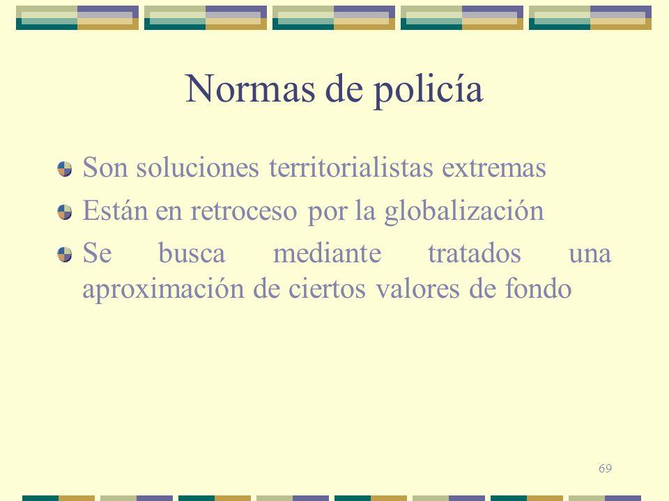 69 Normas de policía Son soluciones territorialistas extremas Están en retroceso por la globalización Se busca mediante tratados una aproximación de c
