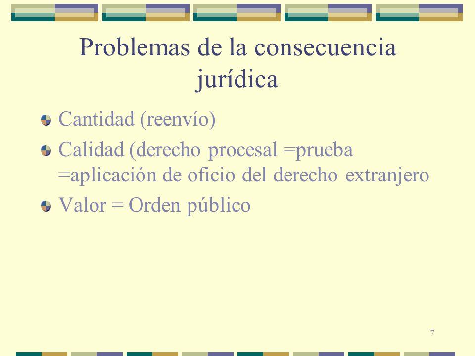 7 Problemas de la consecuencia jurídica Cantidad (reenvío) Calidad (derecho procesal =prueba =aplicación de oficio del derecho extranjero Valor = Orde
