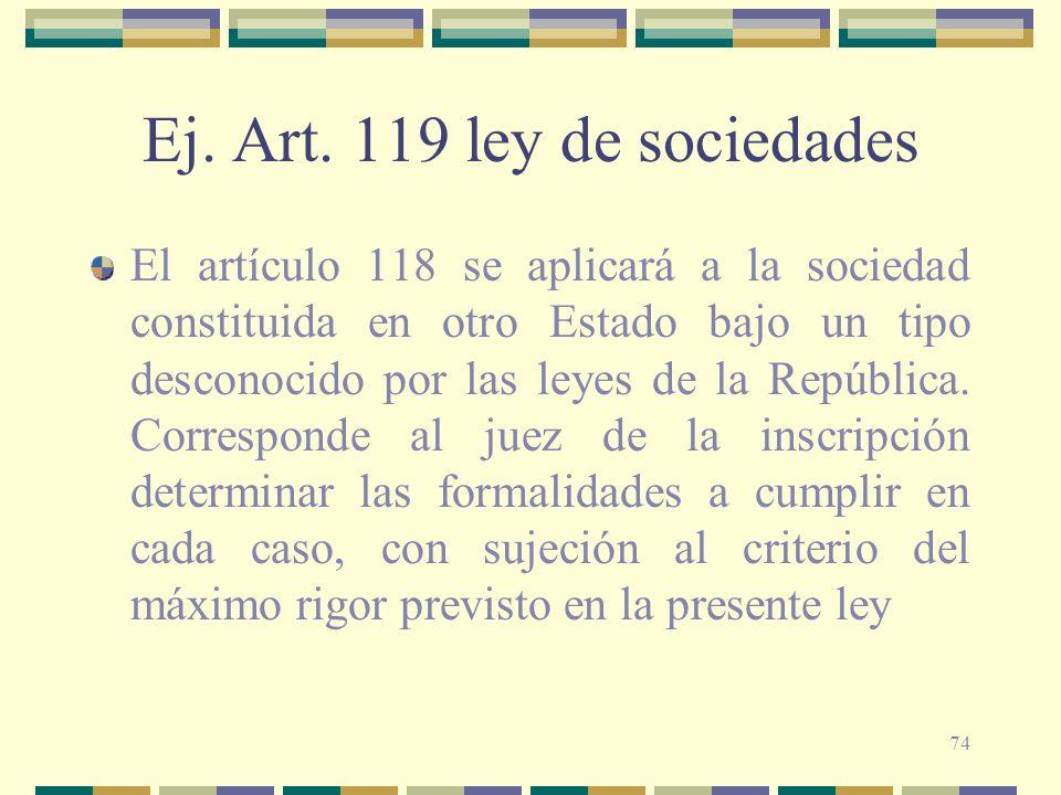 74 Ej. Art. 119 ley de sociedades El artículo 118 se aplicará a la sociedad constituida en otro Estado bajo un tipo desconocido por las leyes de la Re