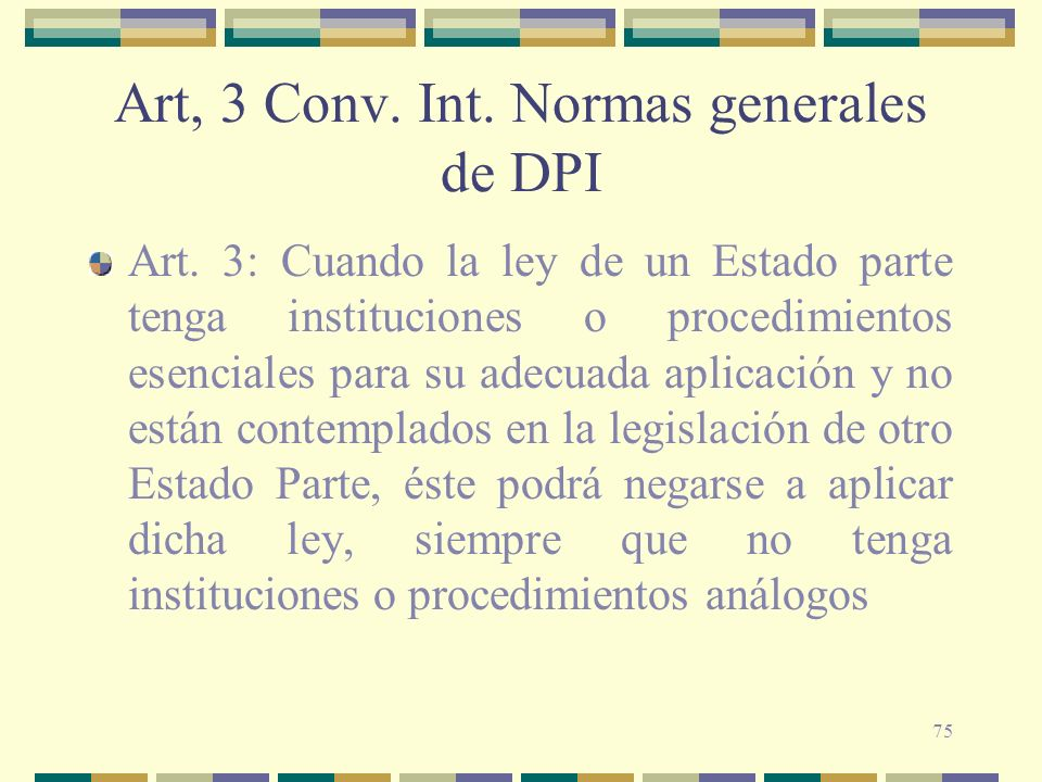 75 Art, 3 Conv. Int. Normas generales de DPI Art. 3: Cuando la ley de un Estado parte tenga instituciones o procedimientos esenciales para su adecuada