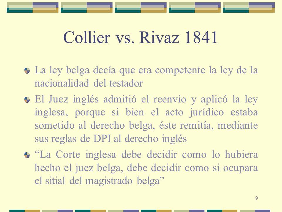 9 Collier vs. Rivaz 1841 La ley belga decía que era competente la ley de la nacionalidad del testador El Juez inglés admitió el reenvío y aplicó la le