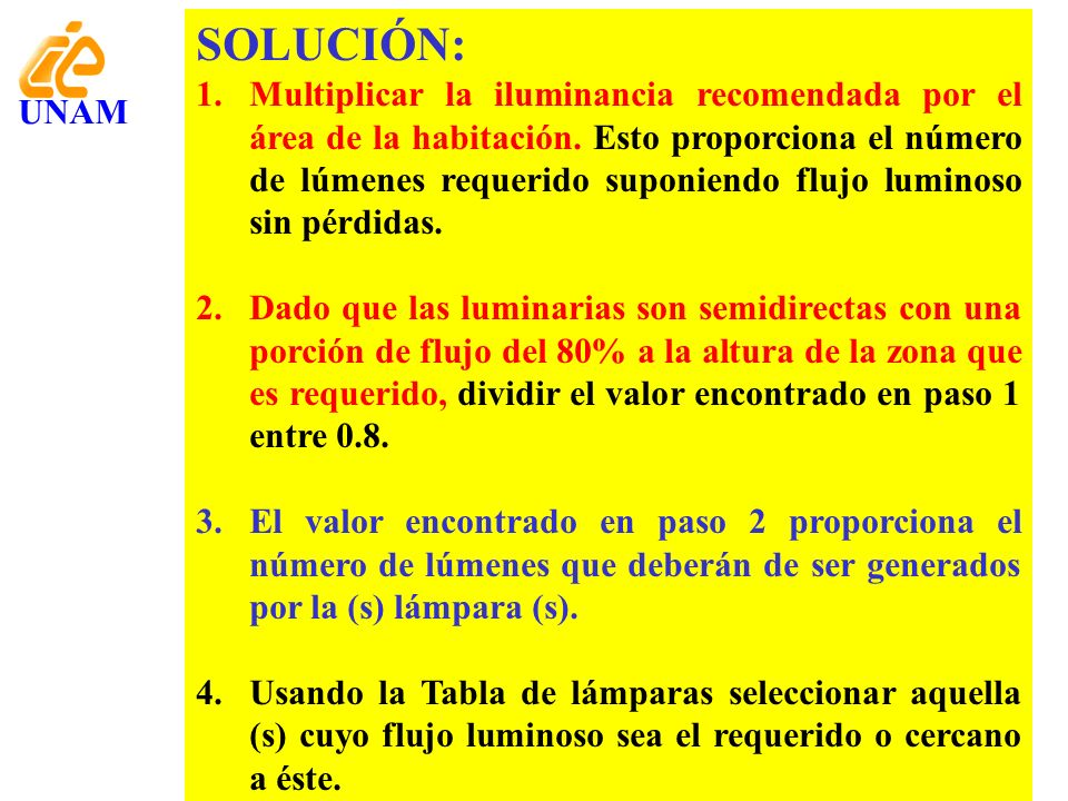 SOLUCIÓN: 1.Multiplicar la iluminancia recomendada por el área de la habitación. Esto proporciona el número de lúmenes requerido suponiendo flujo lumi