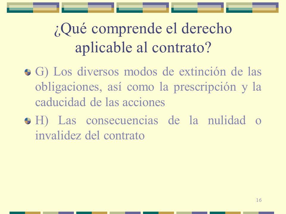 16 ¿Qué comprende el derecho aplicable al contrato? G) Los diversos modos de extinción de las obligaciones, así como la prescripción y la caducidad de