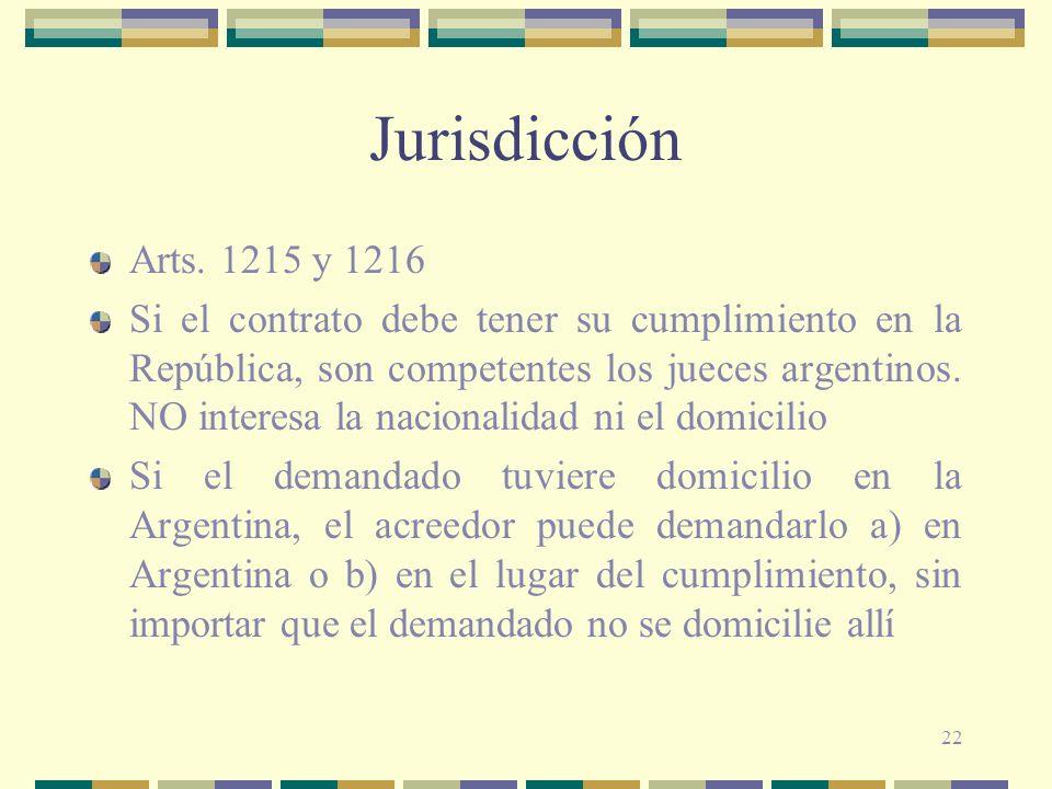 22 Jurisdicción Arts. 1215 y 1216 Si el contrato debe tener su cumplimiento en la República, son competentes los jueces argentinos. NO interesa la nac