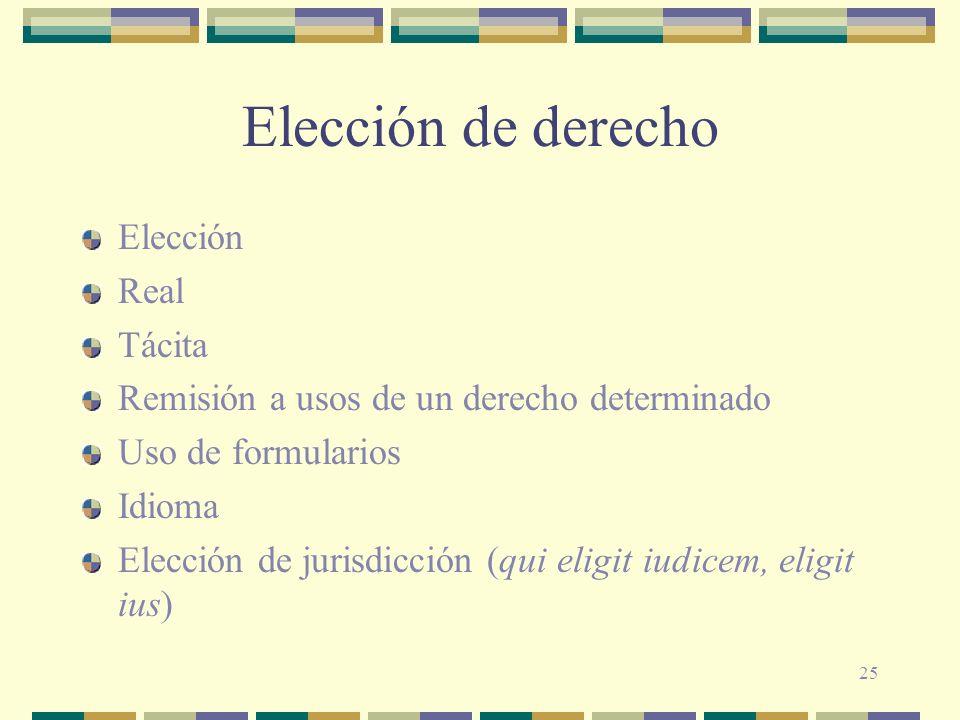 25 Elección de derecho Elección Real Tácita Remisión a usos de un derecho determinado Uso de formularios Idioma Elección de jurisdicción (qui eligit i
