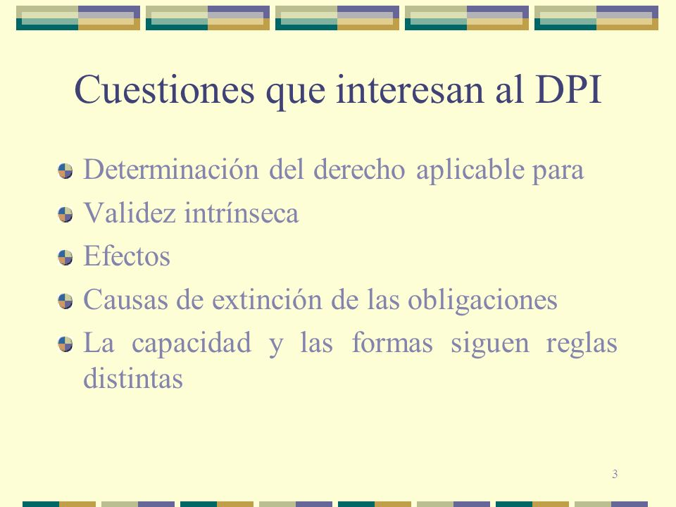 3 Cuestiones que interesan al DPI Determinación del derecho aplicable para Validez intrínseca Efectos Causas de extinción de las obligaciones La capac