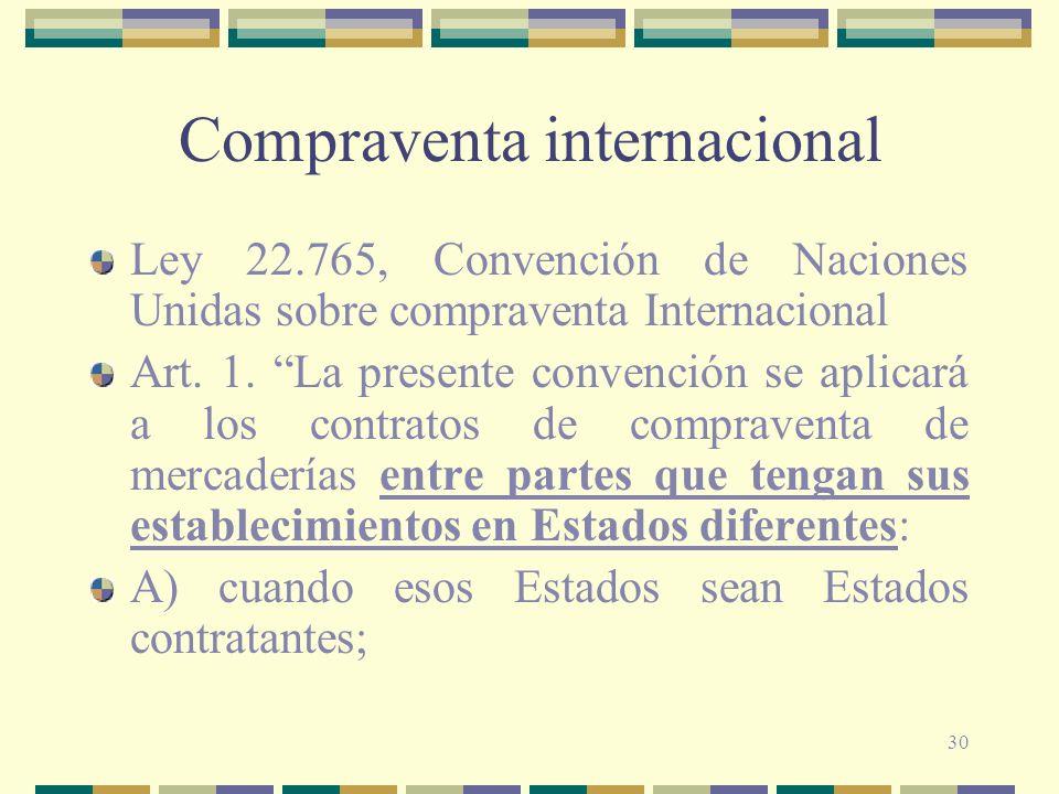30 Compraventa internacional Ley 22.765, Convención de Naciones Unidas sobre compraventa Internacional Art. 1. La presente convención se aplicará a lo
