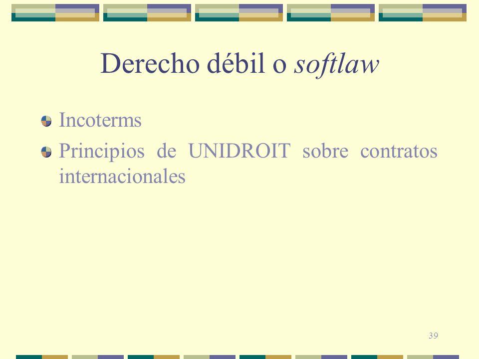 39 Derecho débil o softlaw Incoterms Principios de UNIDROIT sobre contratos internacionales