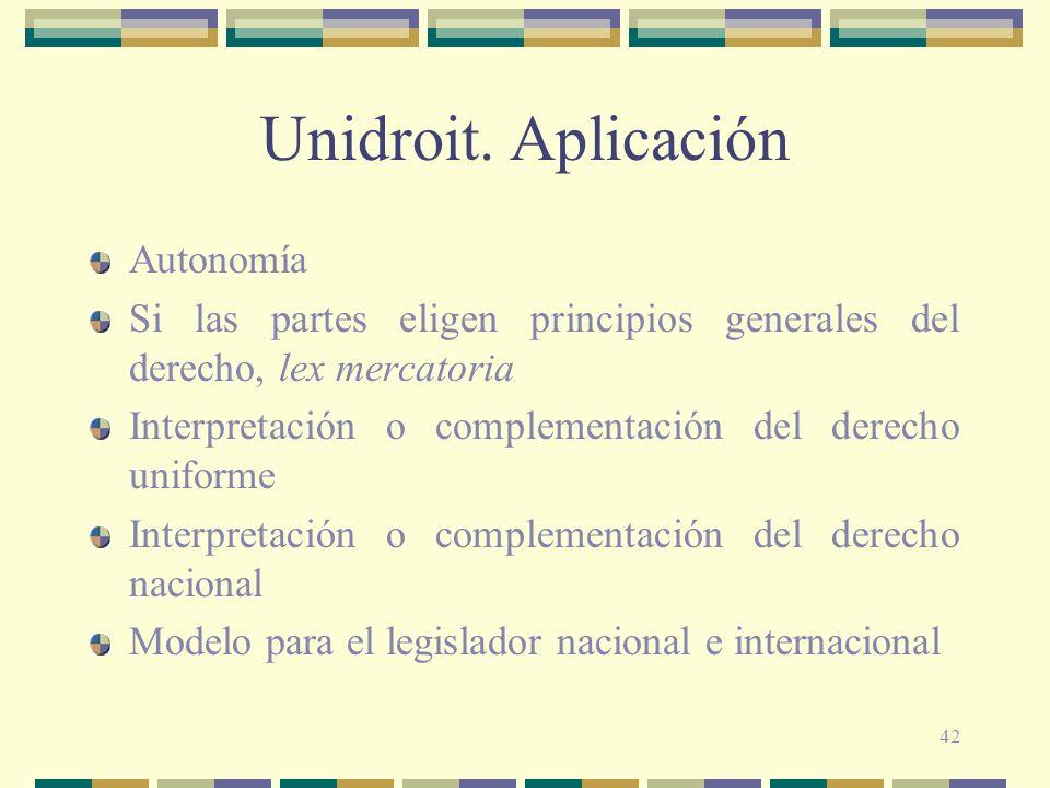 42 Unidroit. Aplicación Autonomía Si las partes eligen principios generales del derecho, lex mercatoria Interpretación o complementación del derecho u