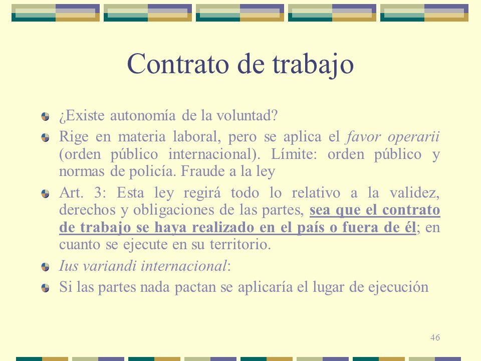 46 Contrato de trabajo ¿Existe autonomía de la voluntad? Rige en materia laboral, pero se aplica el favor operarii (orden público internacional). Lími