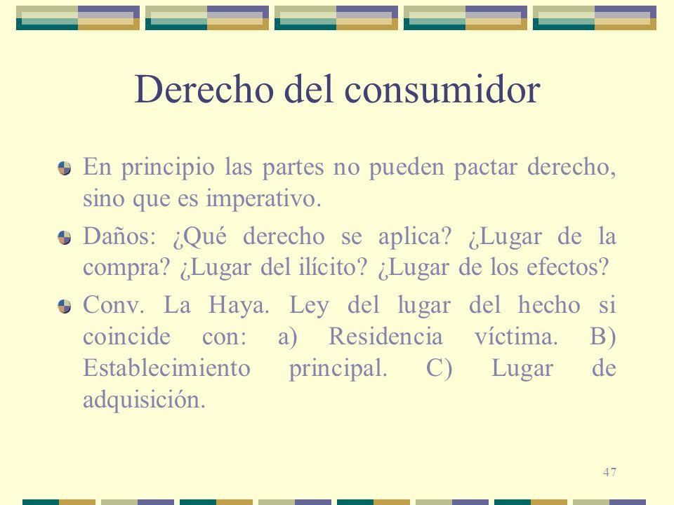 47 Derecho del consumidor En principio las partes no pueden pactar derecho, sino que es imperativo. Daños: ¿Qué derecho se aplica? ¿Lugar de la compra