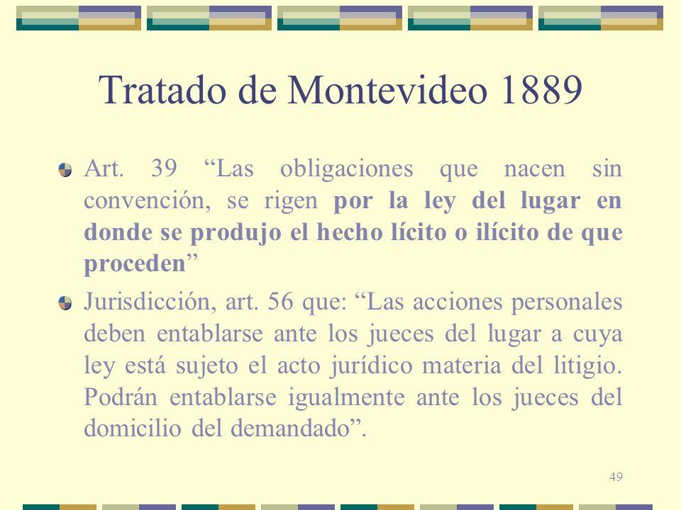 49 Tratado de Montevideo 1889 Art. 39 Las obligaciones que nacen sin convención, se rigen por la ley del lugar en donde se produjo el hecho lícito o i
