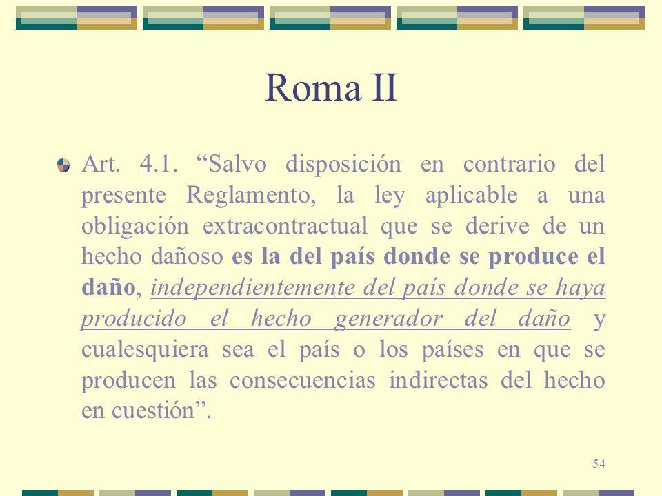 54 Roma II Art. 4.1. Salvo disposición en contrario del presente Reglamento, la ley aplicable a una obligación extracontractual que se derive de un he