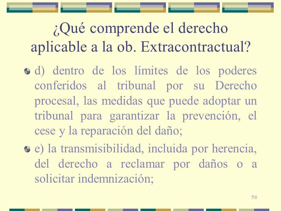 56 ¿Qué comprende el derecho aplicable a la ob. Extracontractual? d) dentro de los límites de los poderes conferidos al tribunal por su Derecho proces
