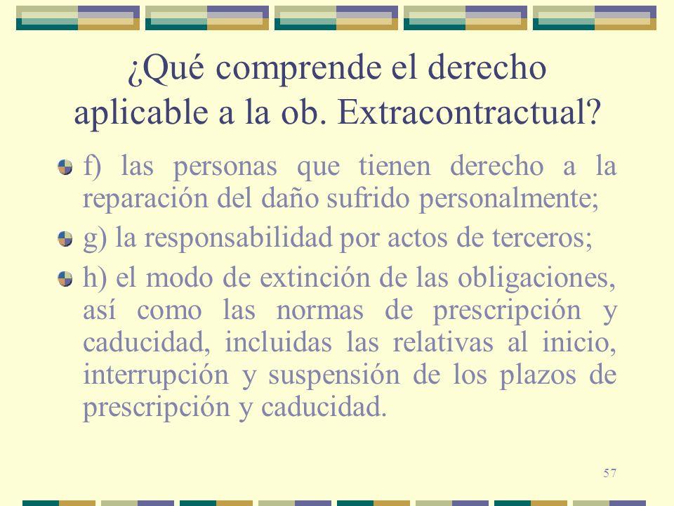 57 ¿Qué comprende el derecho aplicable a la ob. Extracontractual? f) las personas que tienen derecho a la reparación del daño sufrido personalmente; g