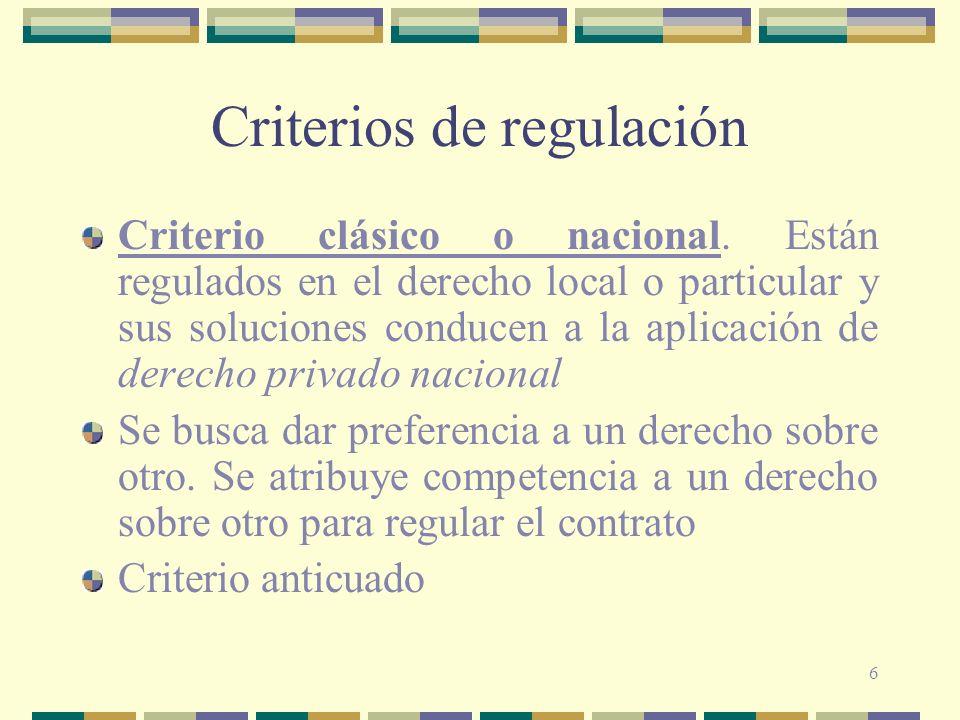 6 Criterios de regulación Criterio clásico o nacional. Están regulados en el derecho local o particular y sus soluciones conducen a la aplicación de d
