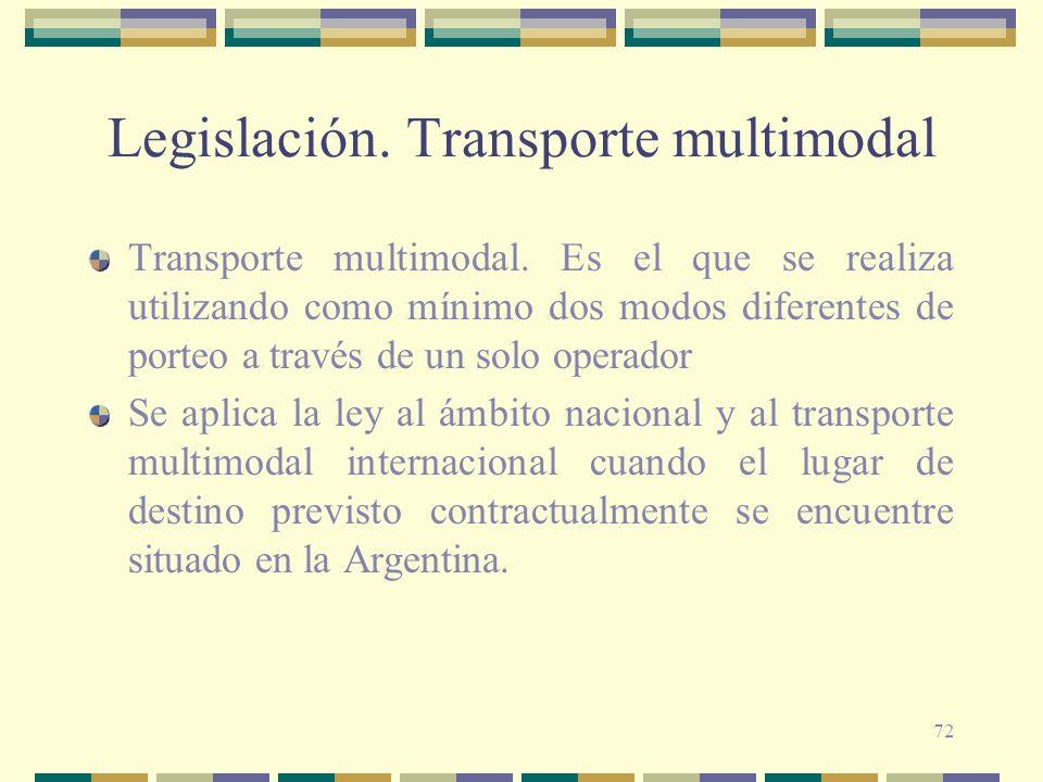 72 Legislación. Transporte multimodal Transporte multimodal. Es el que se realiza utilizando como mínimo dos modos diferentes de porteo a través de un