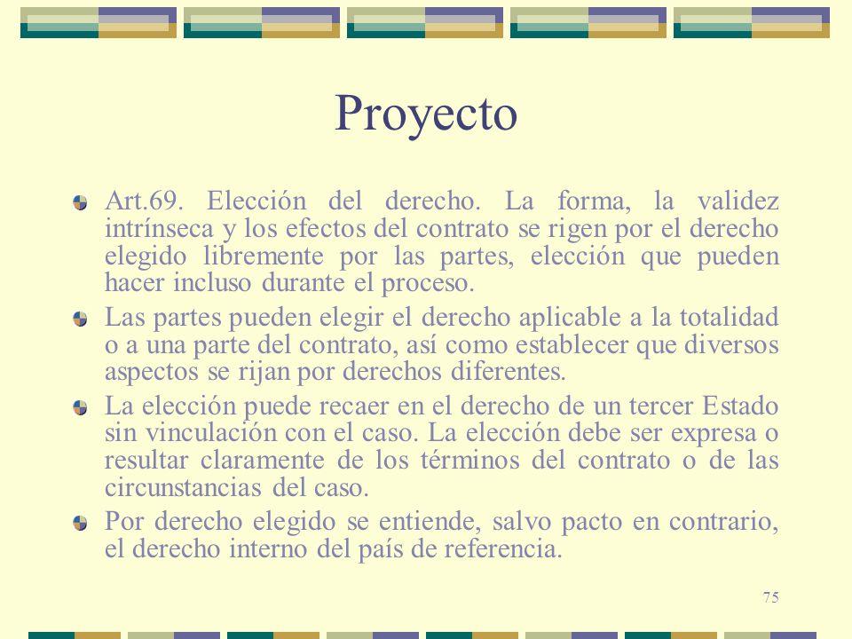 75 Proyecto Art.69. Elección del derecho. La forma, la validez intrínseca y los efectos del contrato se rigen por el derecho elegido libremente por la