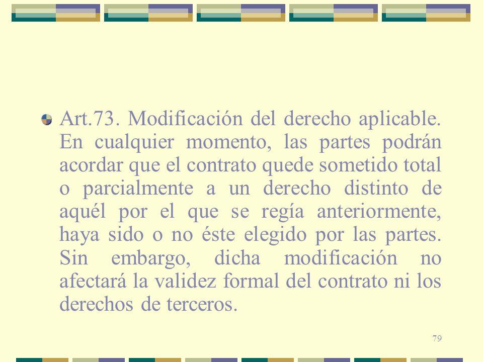 79 Art.73. Modificación del derecho aplicable. En cualquier momento, las partes podrán acordar que el contrato quede sometido total o parcialmente a u