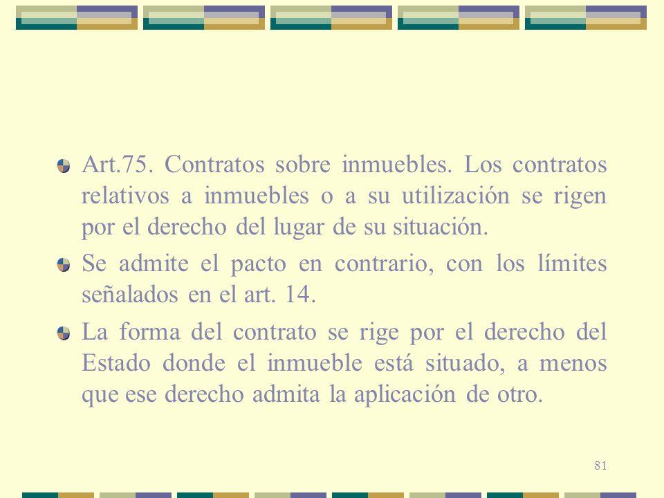 81 Art.75. Contratos sobre inmuebles. Los contratos relativos a inmuebles o a su utilización se rigen por el derecho del lugar de su situación. Se adm