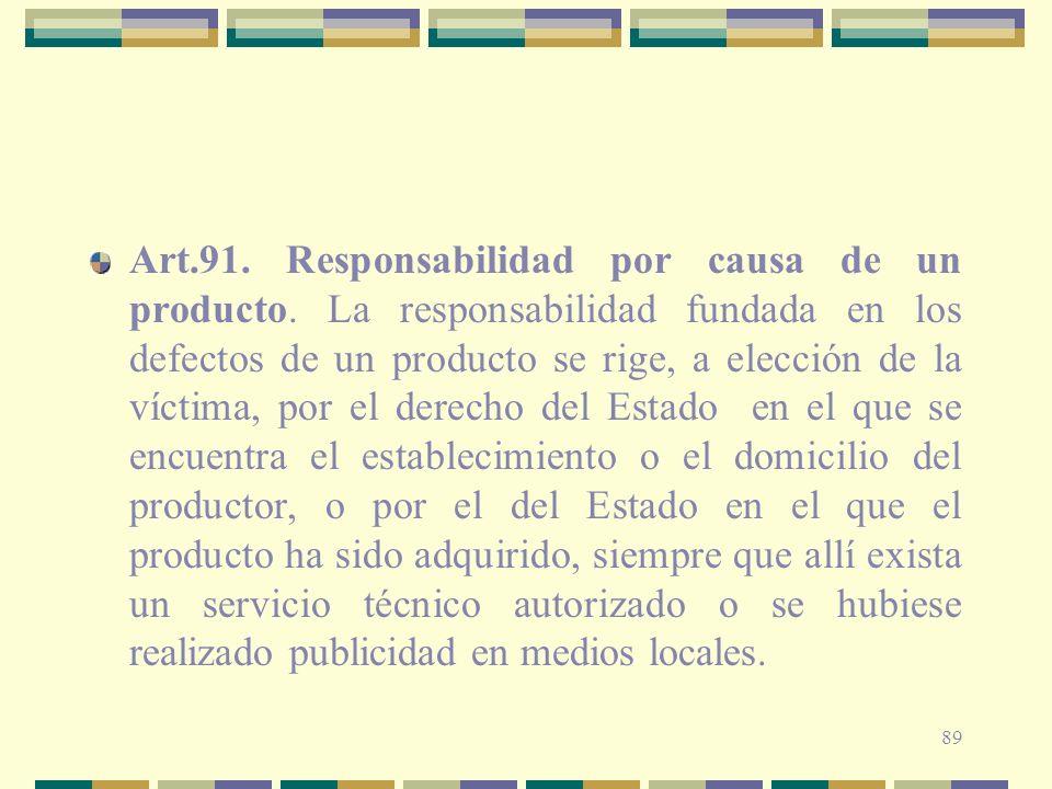 89 Art.91. Responsabilidad por causa de un producto. La responsabilidad fundada en los defectos de un producto se rige, a elección de la víctima, por