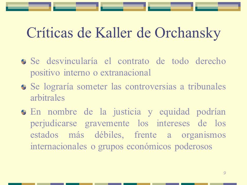 9 Críticas de Kaller de Orchansky Se desvincularía el contrato de todo derecho positivo interno o extranacional Se lograría someter las controversias