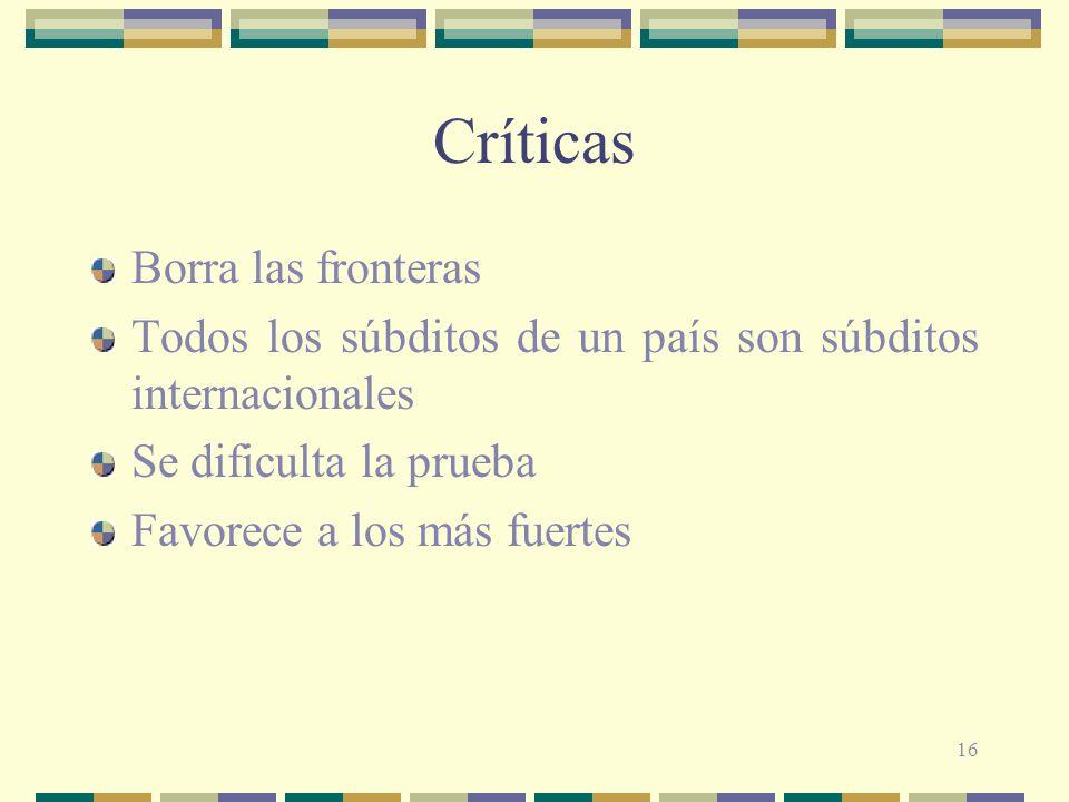 16 Críticas Borra las fronteras Todos los súbditos de un país son súbditos internacionales Se dificulta la prueba Favorece a los más fuertes