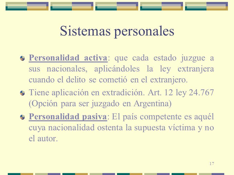 17 Sistemas personales Personalidad activa: que cada estado juzgue a sus nacionales, aplicándoles la ley extranjera cuando el delito se cometió en el