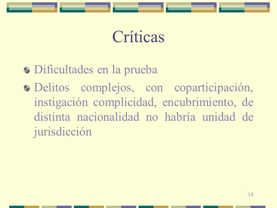18 Críticas Dificultades en la prueba Delitos complejos, con coparticipación, instigación complicidad, encubrimiento, de distinta nacionalidad no habr