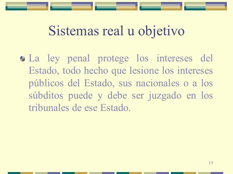 19 Sistemas real u objetivo La ley penal protege los intereses del Estado, todo hecho que lesione los intereses públicos del Estado, sus nacionales o