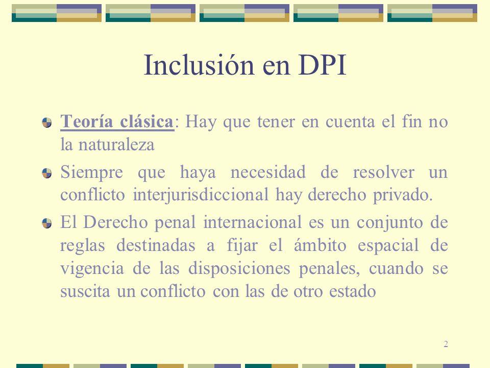 2 Inclusión en DPI Teoría clásica: Hay que tener en cuenta el fin no la naturaleza Siempre que haya necesidad de resolver un conflicto interjurisdicci