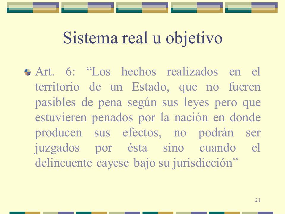 21 Sistema real u objetivo Art. 6: Los hechos realizados en el territorio de un Estado, que no fueren pasibles de pena según sus leyes pero que estuvi