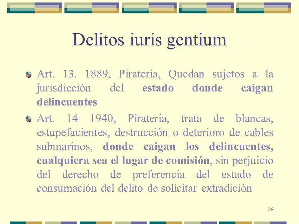 28 Delitos iuris gentium Art. 13. 1889, Piratería, Quedan sujetos a la jurisdicción del estado donde caigan delincuentes Art. 14 1940, Piratería, trat