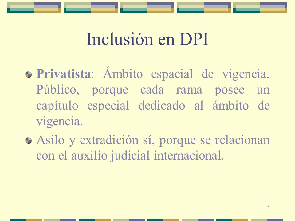 3 Inclusión en DPI Privatista: Ámbito espacial de vigencia. Público, porque cada rama posee un capítulo especial dedicado al ámbito de vigencia. Asilo