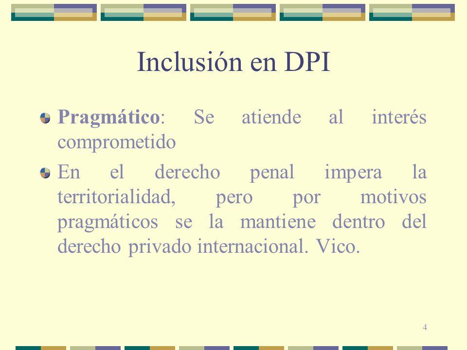 4 Inclusión en DPI Pragmático: Se atiende al interés comprometido En el derecho penal impera la territorialidad, pero por motivos pragmáticos se la ma