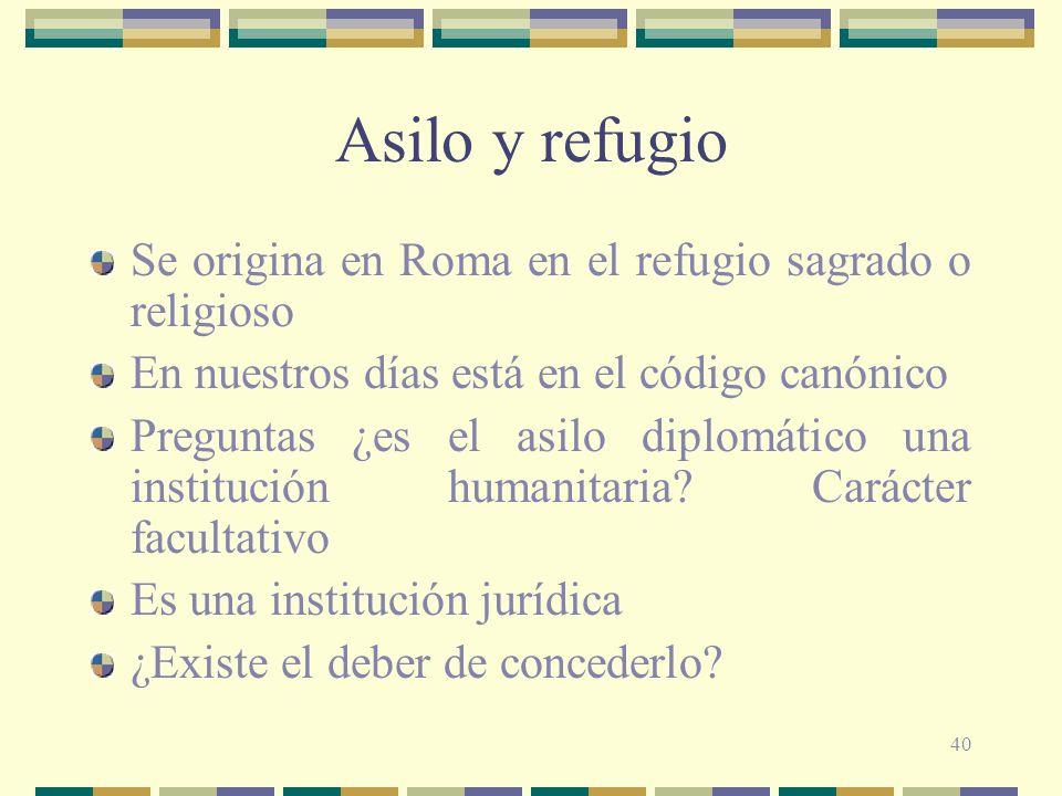 40 Asilo y refugio Se origina en Roma en el refugio sagrado o religioso En nuestros días está en el código canónico Preguntas ¿es el asilo diplomático