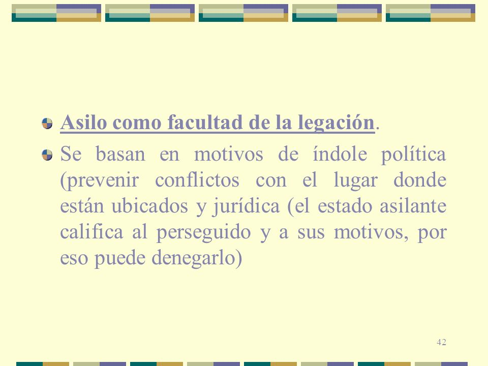 42 Asilo como facultad de la legación. Se basan en motivos de índole política (prevenir conflictos con el lugar donde están ubicados y jurídica (el es