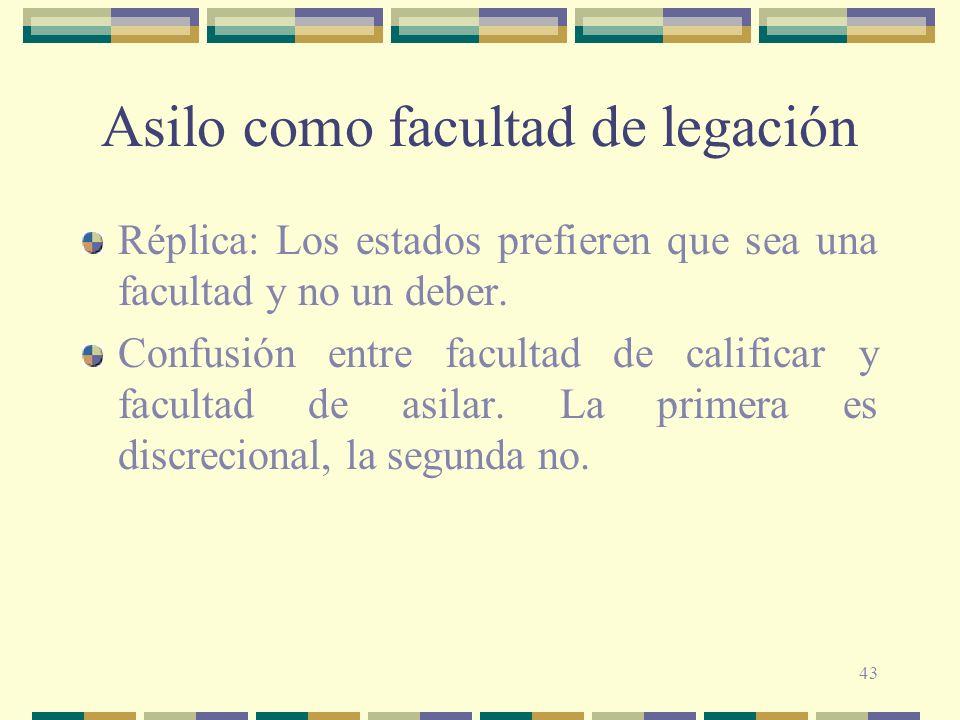 43 Asilo como facultad de legación Réplica: Los estados prefieren que sea una facultad y no un deber. Confusión entre facultad de calificar y facultad