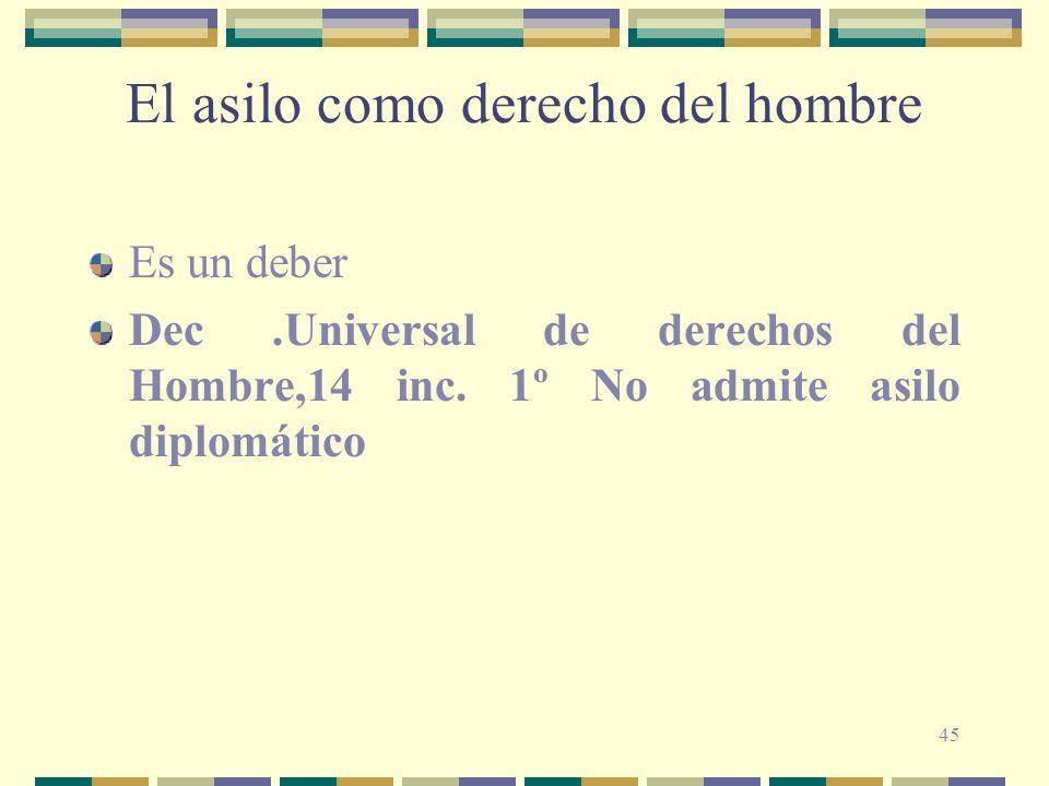 45 El asilo como derecho del hombre Es un deber Dec.Universal de derechos del Hombre,14 inc. 1º No admite asilo diplomático