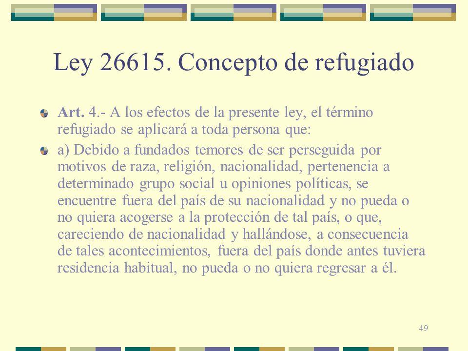 49 Ley 26615. Concepto de refugiado Art. 4.- A los efectos de la presente ley, el término refugiado se aplicará a toda persona que: a) Debido a fundad