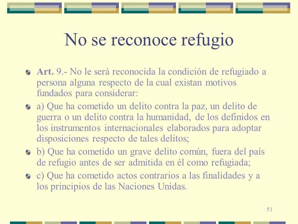 51 No se reconoce refugio Art. 9.- No le será reconocida la condición de refugiado a persona alguna respecto de la cual existan motivos fundados para