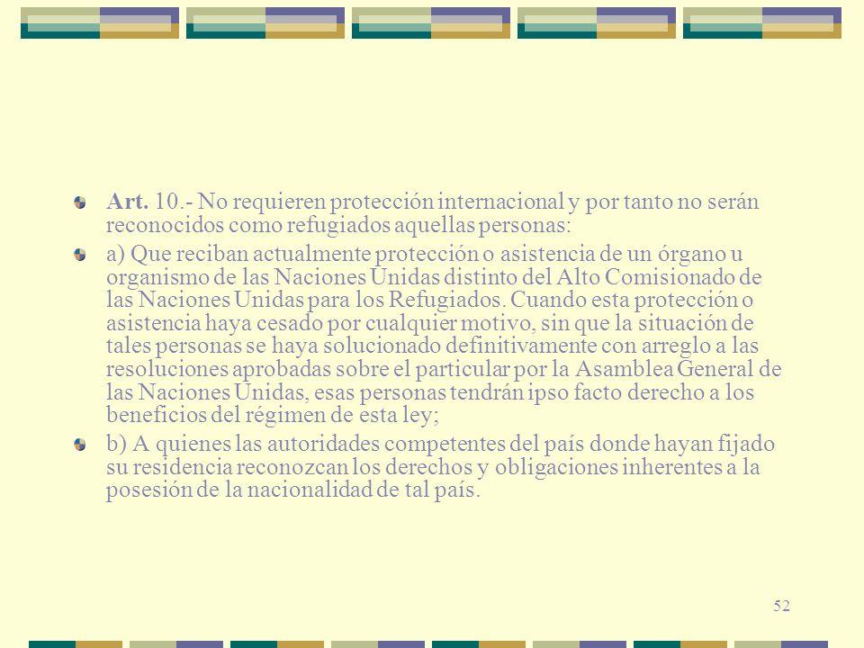 52 Art. 10.- No requieren protección internacional y por tanto no serán reconocidos como refugiados aquellas personas: a) Que reciban actualmente prot