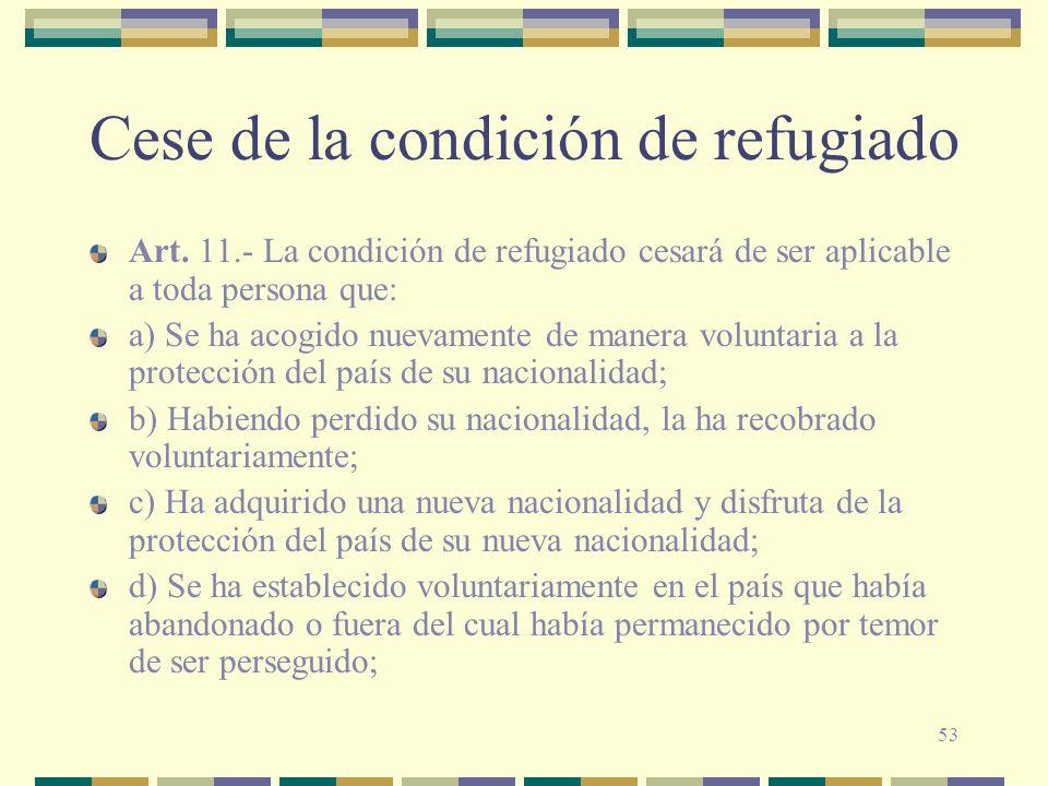 53 Cese de la condición de refugiado Art. 11.- La condición de refugiado cesará de ser aplicable a toda persona que: a) Se ha acogido nuevamente de ma