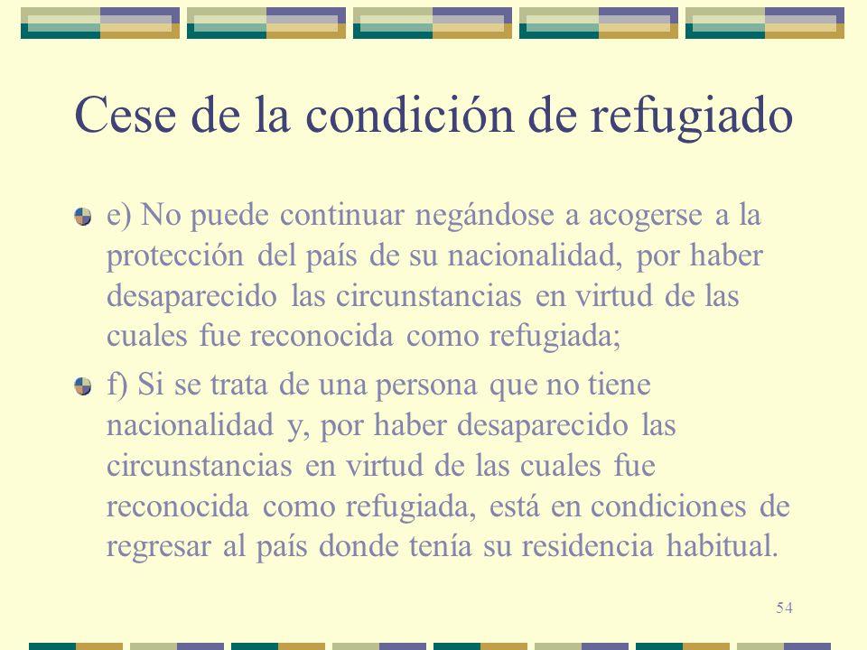 54 Cese de la condición de refugiado e) No puede continuar negándose a acogerse a la protección del país de su nacionalidad, por haber desaparecido la